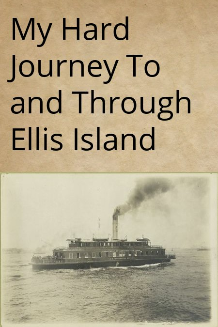 My Hard Journey To and Through Ellis Island