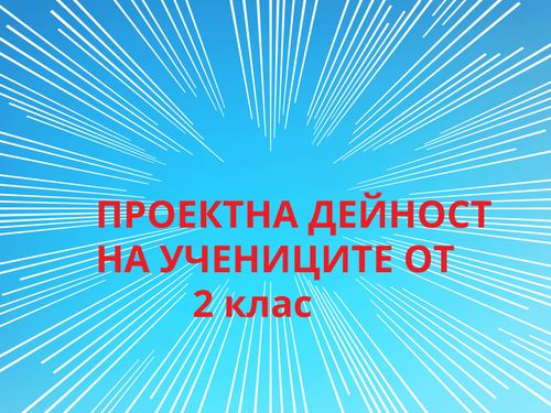 ПРОЕКТНА ДЕЙНОСТ - 2 клас